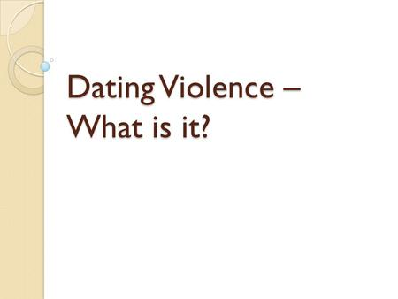 Dating Violence – What is it?. Teens and Dating High school is a time when students begin to figure out the kind of person they are attracted to. At the.