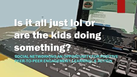 Is it all just lol or are the kids doing something? SOCIAL NETWORKING AN OPPORTUNITY FOR POSITIVE PEER-TO-PEER ENGAGEMENT, LEARNING, & ACTION.
