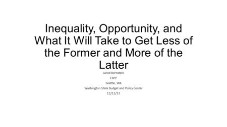Inequality, Opportunity, and What It Will Take to Get Less of the Former and More of the Latter Jared Bernstein CBPP Seattle, WA Washington State Budget.