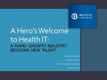 A Hero's Welcome to Health IT: A RAPID GROWTH INDUSTRY BECKONS NEW TALENT patricia dombrowski executive director health eworkforce consortium bellevue.
