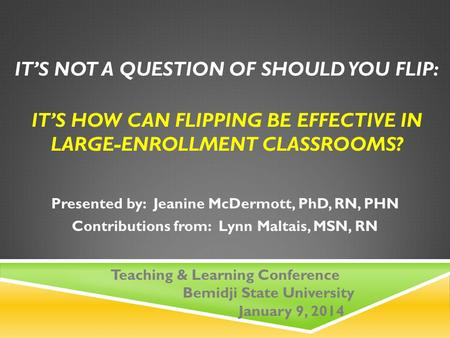 IT'S NOT A QUESTION OF SHOULD YOU FLIP: IT'S HOW CAN FLIPPING BE EFFECTIVE IN LARGE-ENROLLMENT CLASSROOMS? Presented by: Jeanine McDermott, PhD, RN, PHN.