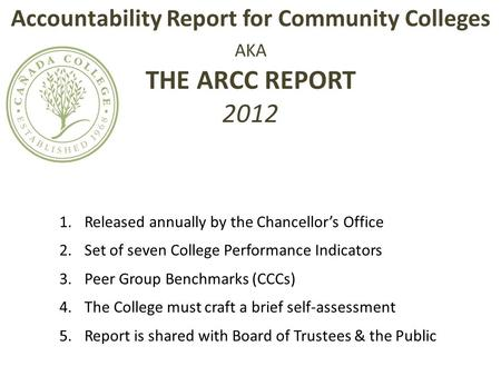 Accountability Report for Community Colleges AKA THE ARCC REPORT 2012 1.Released annually by the Chancellor's Office 2.Set of seven College Performance.