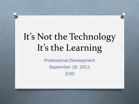 It's Not the Technology It's the Learning Professional Development September 16. 2011 2:00.
