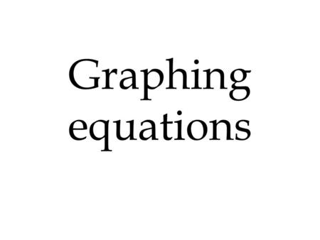 Graphing equations. X Y I Y = 2X + 1 X Y 0123 0123 1 3 5 7 0-½ Y - intercept 0, 1 X - intercept -½, 0.