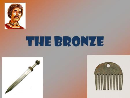 THE BRONZE. THE BRONZE AGE CONTENTS 1.The beginning of the ageThe beginning of the age 2. THE MAKING OF BRONZETHE MAKING OF BRONZE 3. Bronze weaponsBronze.
