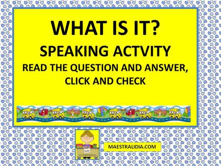 WHAT IS IT? SPEAKING ACTVITY READ THE QUESTION AND ANSWER, CLICK AND CHECK MAESTRALIDIA.COM.
