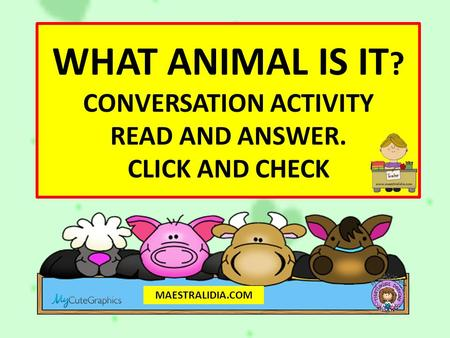 WHAT ANIMAL IS IT ? CONVERSATION ACTIVITY READ AND ANSWER. CLICK AND CHECK MAESTRALIDIA.COM.