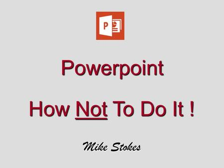 Powerpoint How Not To Do It ! Mike Stokes. Oops !