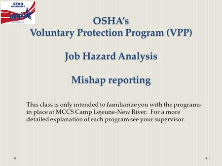 OSHA's Voluntary Protection Program (VPP) Job Hazard Analysis Mishap reporting 1 This class is only intended to familiarize you with the programs in place.