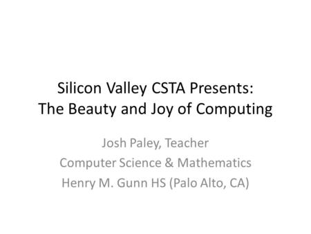 Silicon Valley CSTA Presents: The Beauty and Joy of Computing Josh Paley, Teacher Computer Science & Mathematics Henry M. Gunn HS (Palo Alto, CA)