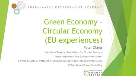 Green Economy – Circular Economy (EU experiences) Peter Olajos Member of Board at Foundation for Circular Economy Former Member of the European Parliament.