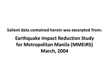 Salient data contained herein was excerpted from: Earthquake Impact Reduction Study for Metropolitan Manila (MMEIRS) March, 2004.