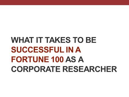 WHAT IT TAKES TO BE SUCCESSFUL IN A FORTUNE 100 AS A CORPORATE RESEARCHER.
