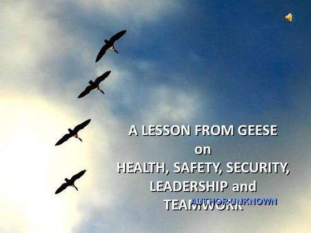 A LESSON FROM GEESE on HEALTH, SAFETY, SECURITY, LEADERSHIP and TEAMWORK AUTHOR UNKNOWN.