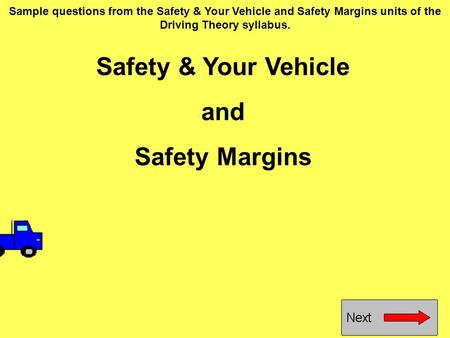 Safety & Your Vehicle and Safety Margins Sample questions from the Safety & Your Vehicle and Safety Margins units of the Driving Theory syllabus.