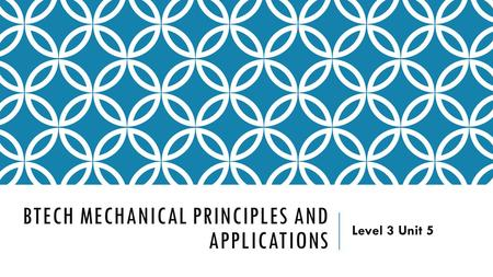 BTECH MECHANICAL PRINCIPLES AND APPLICATIONS Level 3 Unit 5.