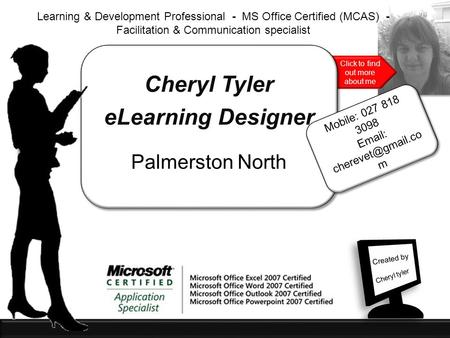 Click to find out more about me Cheryl Tyler eLearning Designer Palmerston North Learning & Development Professional - MS Office Certified (MCAS) - Facilitation.