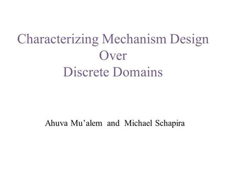 Characterizing Mechanism Design Over Discrete Domains Ahuva Mu'alem and Michael Schapira.