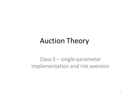 Auction Theory Class 5 – single-parameter implementation and risk aversion 1.