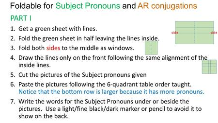Foldable for Subject Pronouns and AR conjugations PART I 1.Get a green sheet with lines. 2.Fold the green sheet in half leaving the lines inside. 3.Fold.
