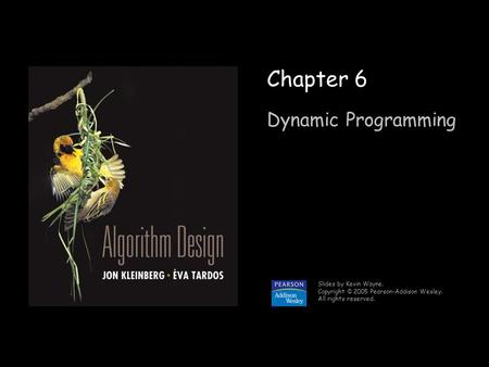 1 Chapter 6 Dynamic Programming Slides by Kevin Wayne. Copyright © 2005 Pearson-Addison Wesley. All rights reserved.