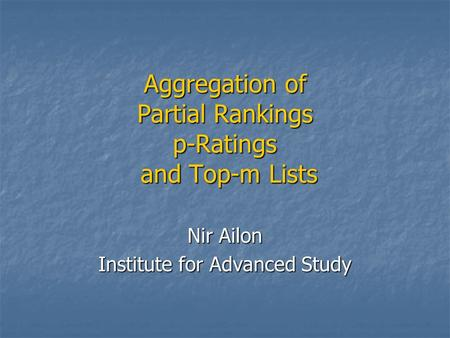 Aggregation of Partial Rankings p-Ratings and Top-m Lists Nir Ailon Institute for Advanced Study.