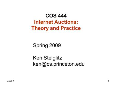 Week 91 COS 444 Internet Auctions: Theory and Practice Spring 2009 Ken Steiglitz