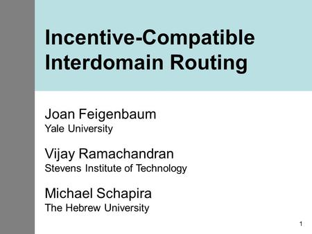 1 Incentive-Compatible Interdomain Routing Joan Feigenbaum Yale University Vijay Ramachandran Stevens Institute of Technology Michael Schapira The Hebrew.
