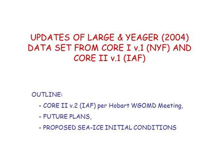 UPDATES OF LARGE & YEAGER (2004) DATA SET FROM CORE I v.1 (NYF) AND CORE II v.1 (IAF) OUTLINE: - CORE II v.2 (IAF) per Hobart WGOMD Meeting, - FUTURE PLANS,