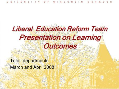 U N I V E R S I T Y O F W I S C O N S I N O S H K O S H Liberal Education Reform Team Presentation on Learning Outcomes To all departments March and April.