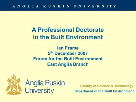 A N G L I A R U S K I N U N I V E R S I T Y A Professional Doctorate in the Built Environment Ian Frame 5 th December 2007 Forum for the Built Environment.