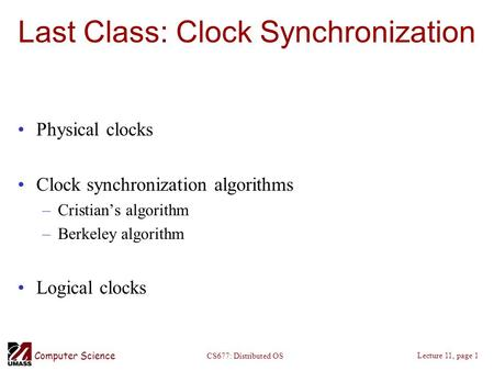 Computer Science Lecture 11, page 1 CS677: Distributed OS Last Class: Clock Synchronization Physical clocks Clock synchronization algorithms –Cristian's.