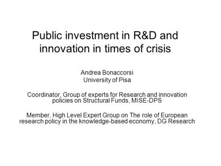 Public investment in R&D and innovation in times of crisis Andrea Bonaccorsi University of Pisa Coordinator, Group of experts for Research and innovation.
