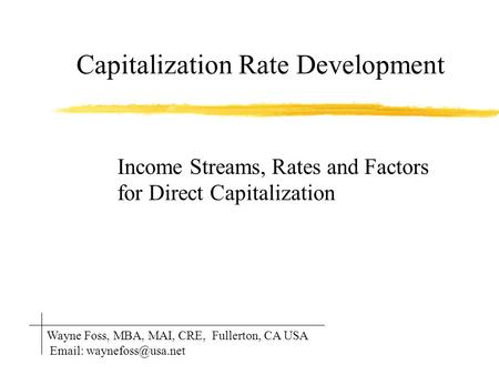 Capitalization Rate Development Income Streams, Rates and Factors for Direct Capitalization Wayne Foss, MBA, MAI, CRE, Fullerton, CA USA