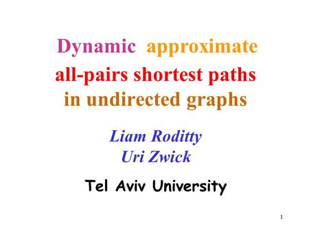 1 all-pairs shortest paths in undirected graphs Liam Roditty Uri Zwick Tel Aviv University approximate Dynamic.