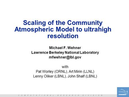 C O M P U T A T I O N A L R E S E A R C H D I V I S I O N Scaling of the Community Atmospheric Model to ultrahigh resolution Michael F. Wehner Lawrence.