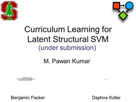 Curriculum Learning for Latent Structural SVM M. Pawan Kumar (under submission) Daphne KollerBenjamin Packer.