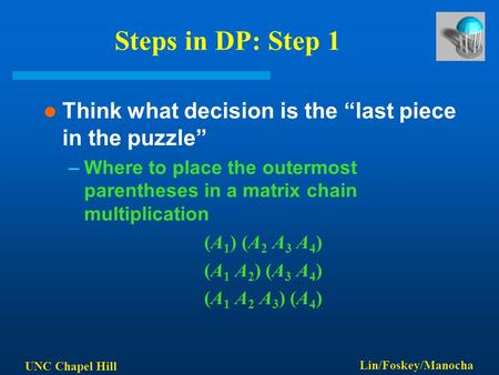 "UNC Chapel Hill Lin/Foskey/Manocha Steps in DP: Step 1 Think what decision is the ""last piece in the puzzle"" –Where to place the outermost parentheses."