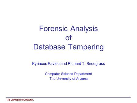 Forensic Analysis of Database Tampering Kyriacos Pavlou and Richard T. Snodgrass Computer Science Department The University of Arizona.