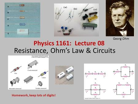 Resistance, Ohm's Law & Circuits Physics 1161: Lecture 08 Homework, keep lots of digits! Georg Ohm.