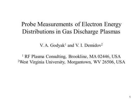 1 Probe Measurements of Electron Energy Distributions in Gas Discharge Plasmas V. A. Godyak 1 and V. I. Demidov 2 1 RF Plasma Consulting, Brookline, MA.