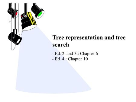 Tree representation and tree search - Ed. 2. and 3.: Chapter 6 - Ed. 4.: Chapter 10.