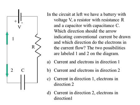 R C V + - In the circuit at left we have a battery with voltage V, a resistor with resistance R and a capacitor with capacitance C. Which direction should.