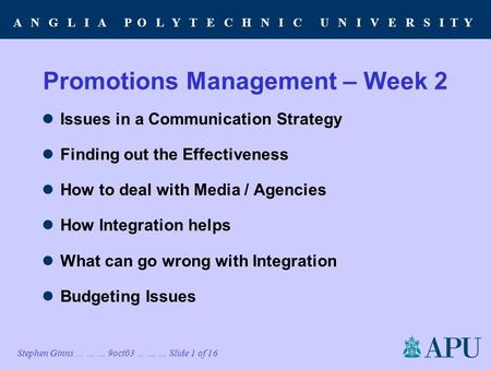 A N G L I A P O L Y T E C H N I C U N I V E R S I T Y Stephen Ginns … … … 9oct03 … … … Slide 1 of 16 Promotions Management – Week 2 Issues in a Communication.