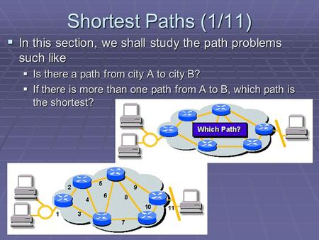 Shortest Paths (1/11)  In this section, we shall study the path problems such like  Is there a path from city A to city B?  If there is more than one.