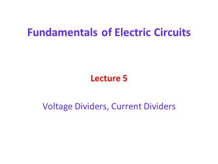 Fundamentals of Electric Circuits Lecture 5 Voltage Dividers, Current Dividers.