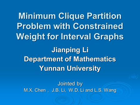Minimum Clique Partition Problem with Constrained Weight for Interval Graphs Jianping Li Department of Mathematics Yunnan University Jointed by M.X. Chen.