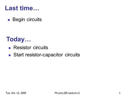 Tue. Oct. 13, 2009Physics 208 Lecture 121 Last time… Begin circuits Resistor circuits Start resistor-capacitor circuits Today…