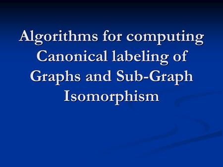 Algorithms for computing Canonical labeling of Graphs and Sub-Graph Isomorphism.