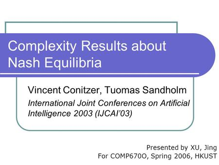 Complexity Results about Nash Equilibria Vincent Conitzer, Tuomas Sandholm International Joint Conferences on Artificial Intelligence 2003 (IJCAI'03) Presented.